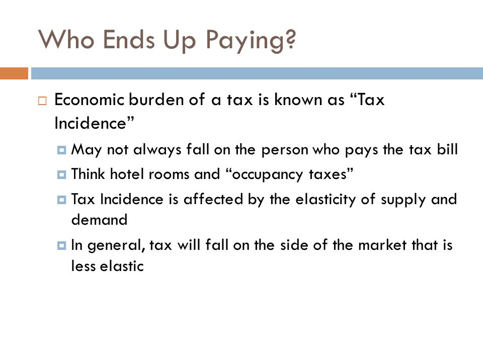 Who Ends Up Paying Economic burden of a tax is known as Tax Incidence May not always fall on the person who pays the tax bill.