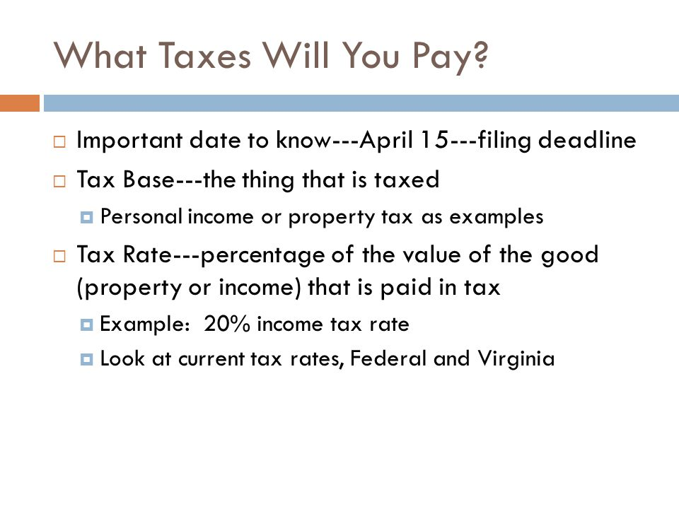 What Taxes Will You Pay Important date to know---April 15---filing deadline. Tax Base---the thing that is taxed.