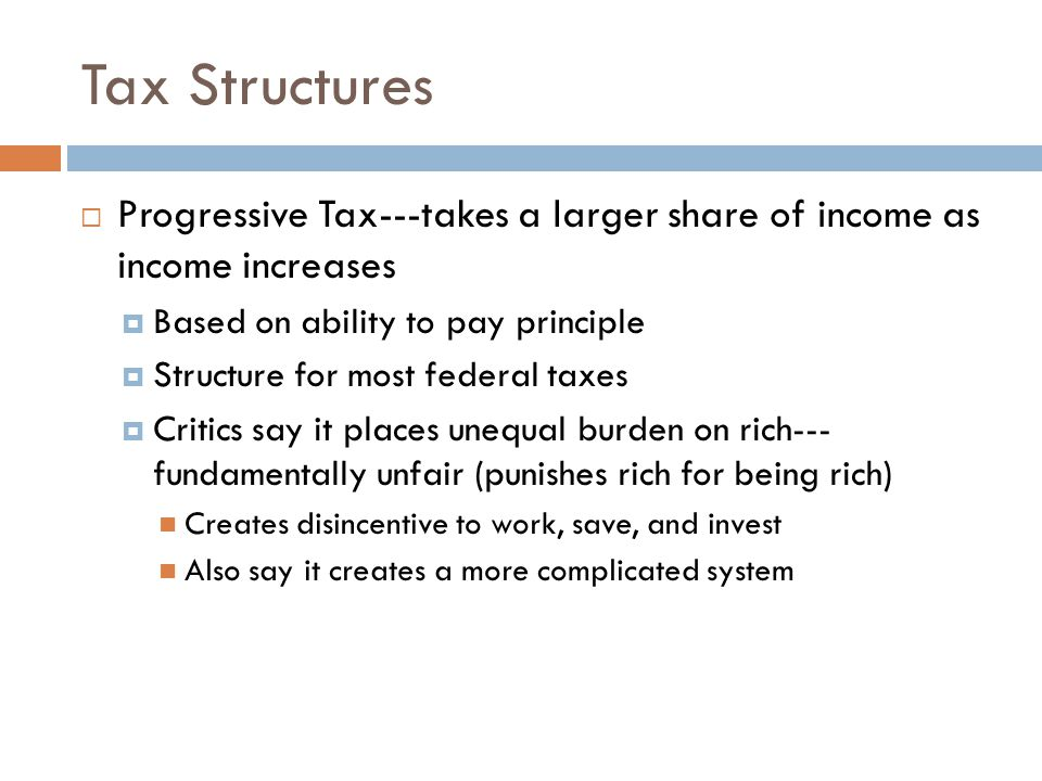 Tax Structures Progressive Tax---takes a larger share of income as income increases. Based on ability to pay principle.