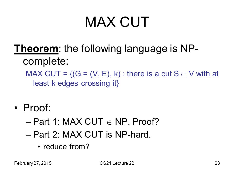 MAX CUT Theorem: the following language is NP-complete: Proof: