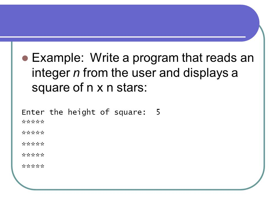 Example: Write a program that reads an integer n from the user and displays a square of n x n stars: