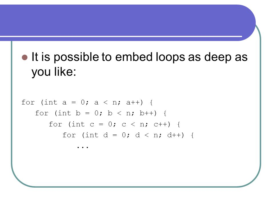 It is possible to embed loops as deep as you like: