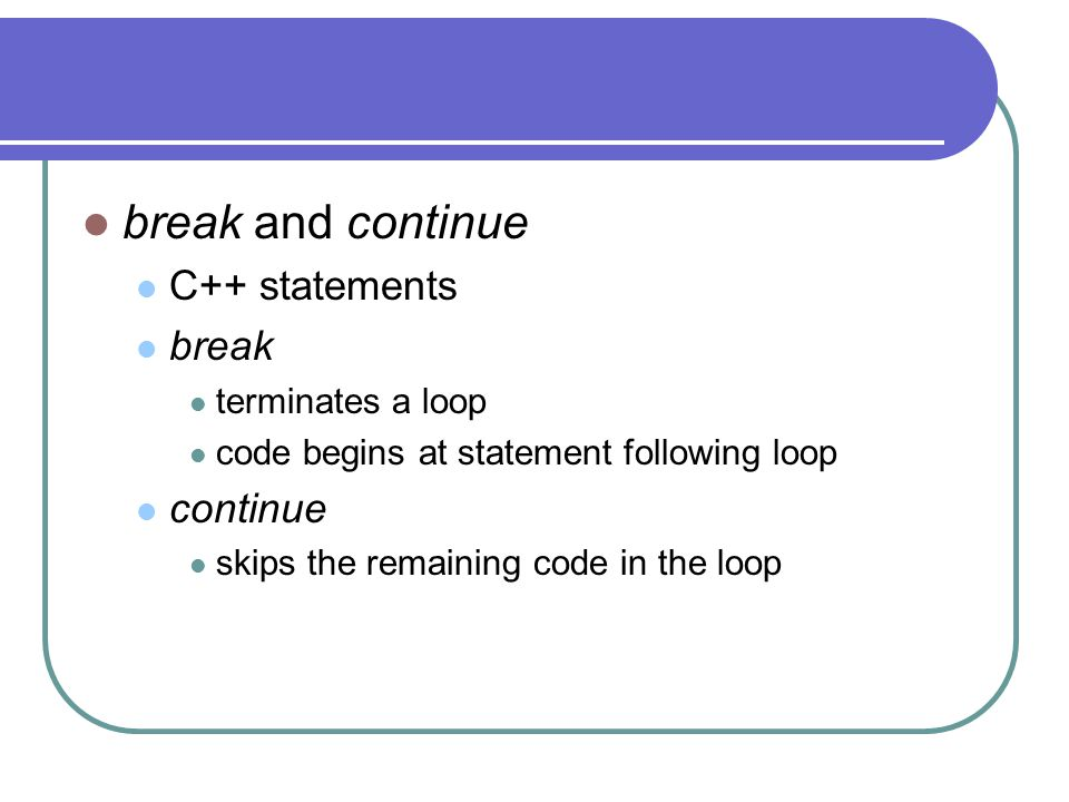 break and continue C++ statements break continue terminates a loop