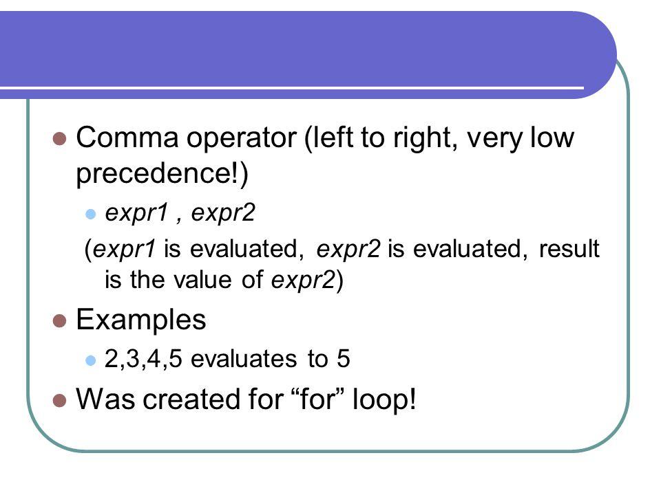 Comma operator (left to right, very low precedence!)