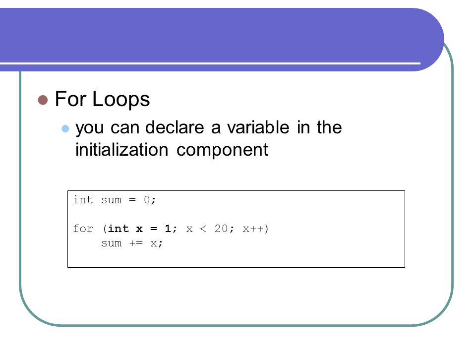 For Loops you can declare a variable in the initialization component