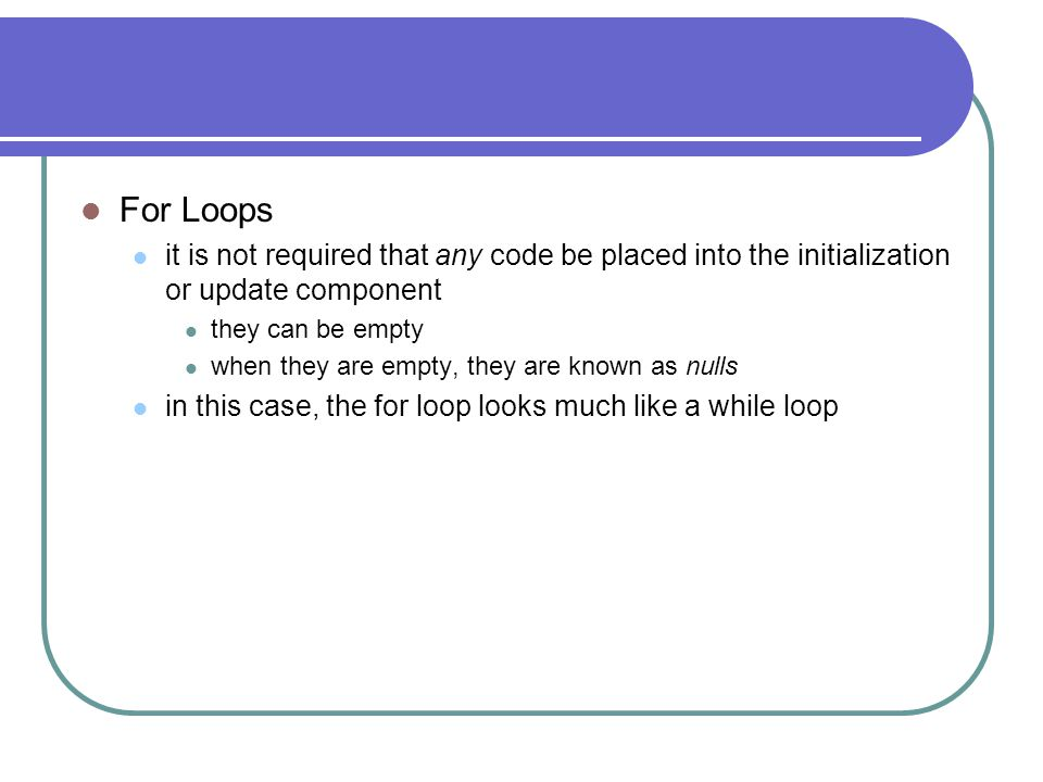 For Loops it is not required that any code be placed into the initialization or update component. they can be empty.