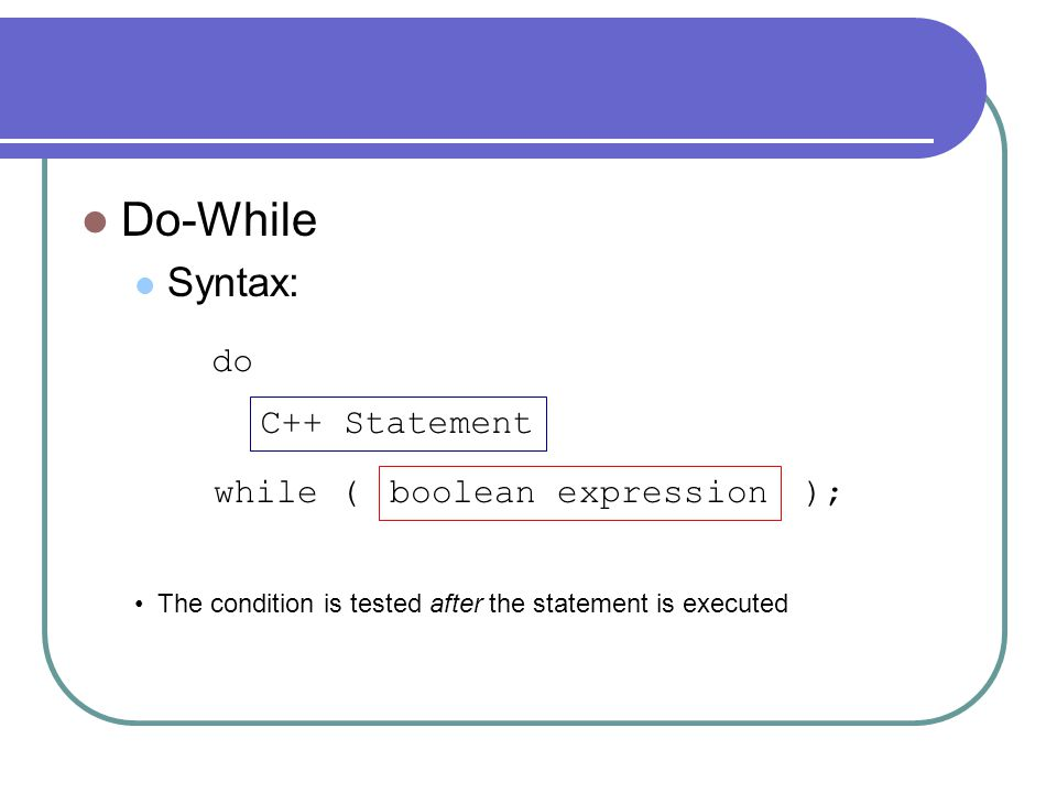 Do-While Syntax: do C++ Statement while ( ); boolean expression