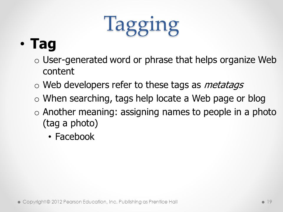 * Tagging. 07/16/96. Tag. User-generated word or phrase that helps organize Web content. Web developers refer to these tags as metatags.