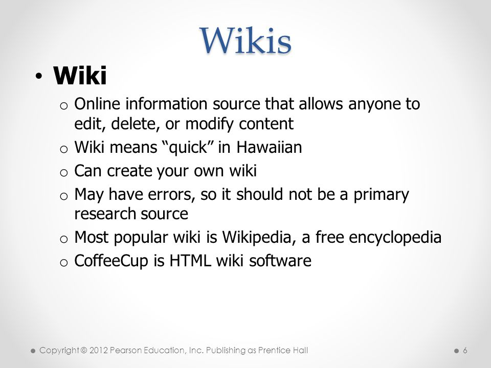 * Wikis. 07/16/96. Wiki. Online information source that allows anyone to edit, delete, or modify content.