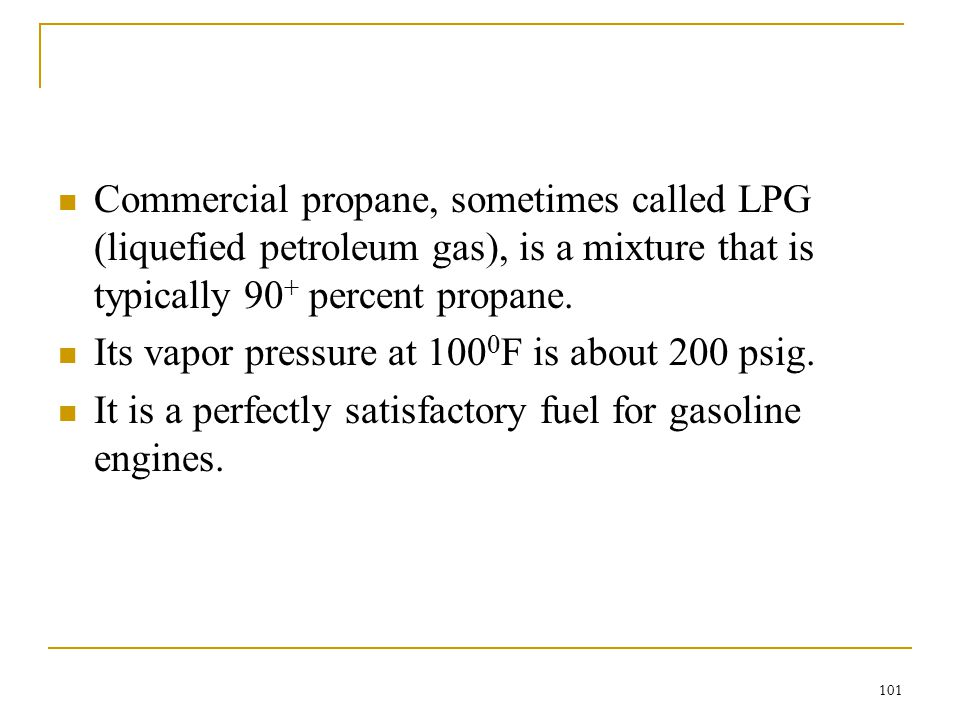 Commercial propane, sometimes called LPG (liquefied petroleum gas), is a mixture that is typically 90+ percent propane.