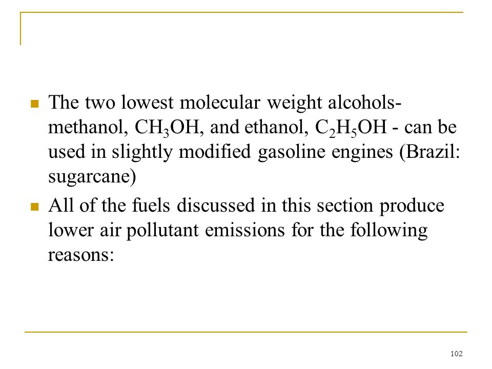 The two lowest molecular weight alcohols-methanol, CH3OH, and ethanol, C2H5OH - can be used in slightly modified gasoline engines (Brazil: sugarcane)