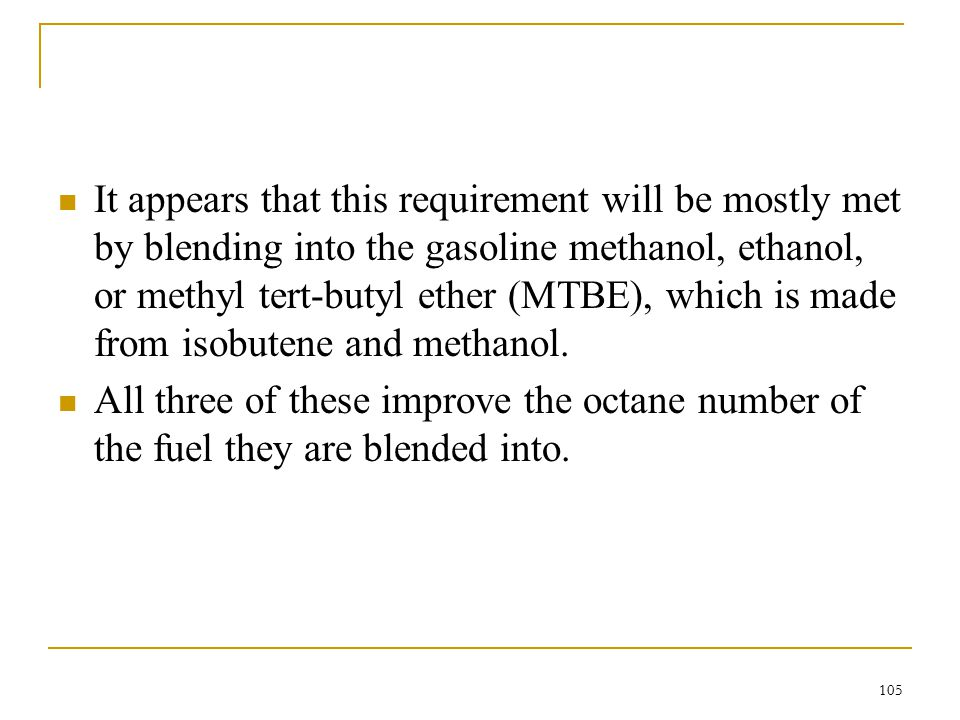 It appears that this requirement will be mostly met by blending into the gasoline methanol, ethanol, or methyl tert-butyl ether (MTBE), which is made from isobutene and methanol.