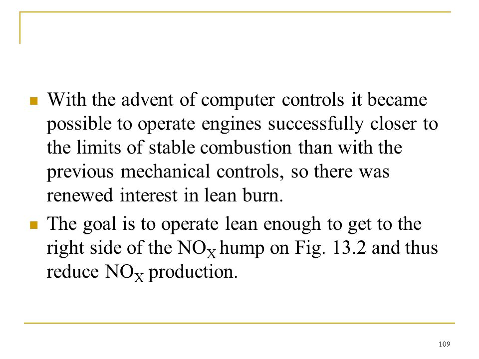With the advent of computer controls it became possible to operate engines successfully closer to the limits of stable combustion than with the previous mechanical controls, so there was renewed interest in lean burn.