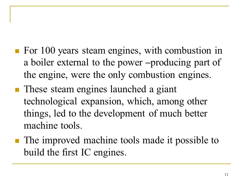 For 100 years steam engines, with combustion in a boiler external to the power –producing part of the engine, were the only combustion engines.