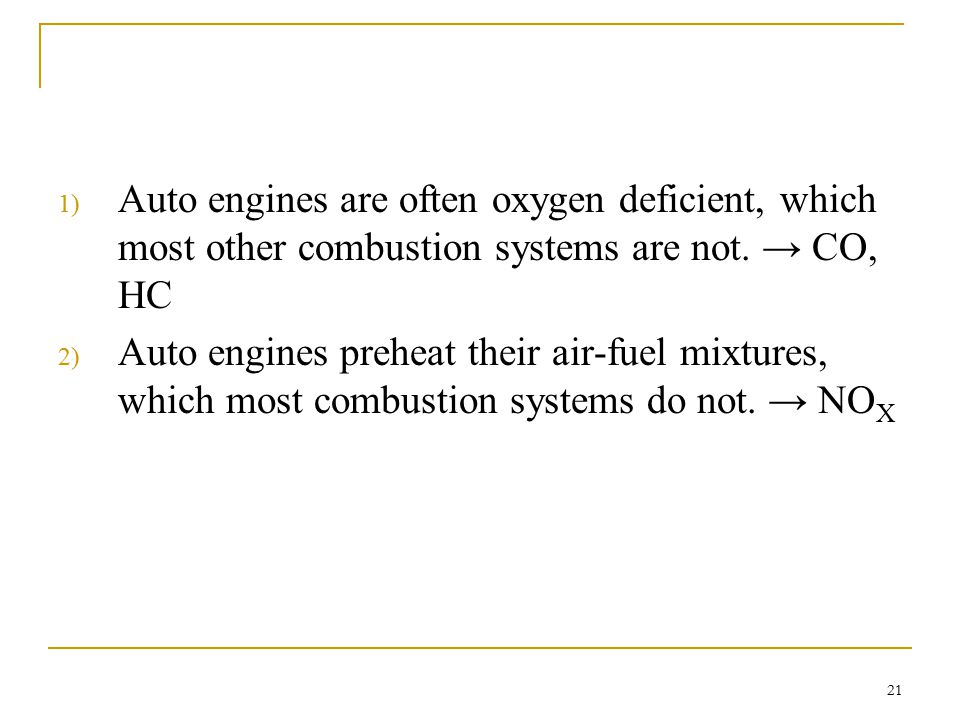 Auto engines are often oxygen deficient, which most other combustion systems are not. → CO, HC