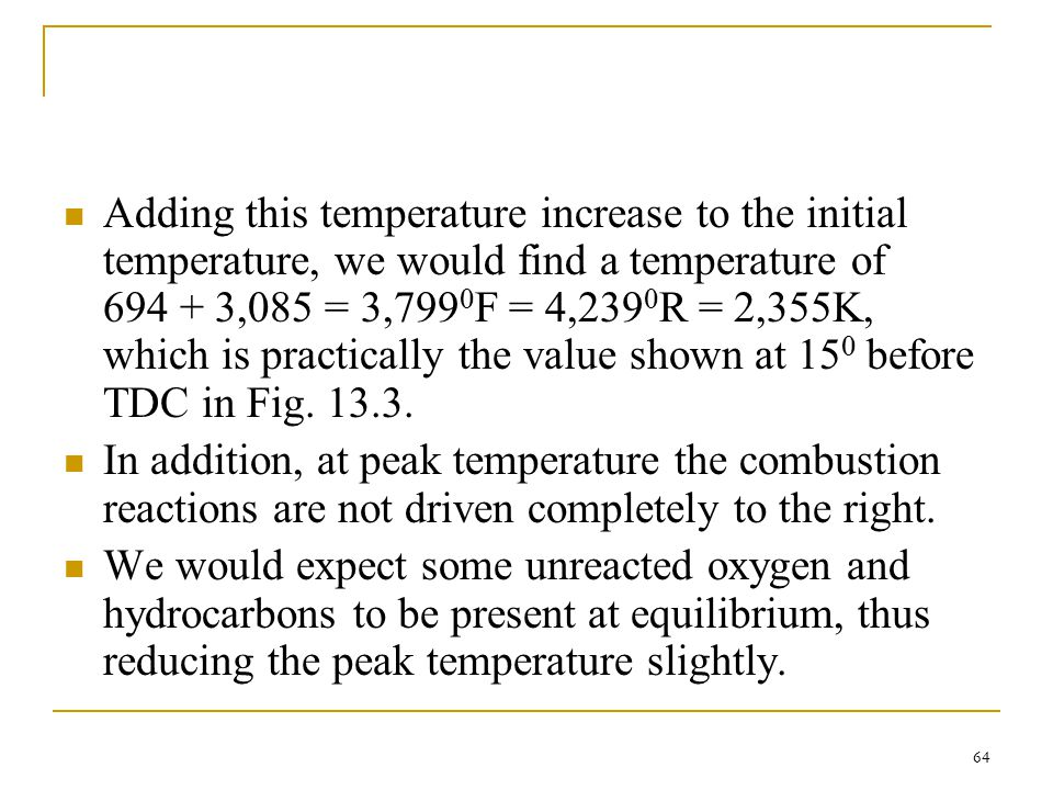 Adding this temperature increase to the initial temperature, we would find a temperature of 694 + 3,085 = 3,7990F = 4,2390R = 2,355K, which is practically the value shown at 150 before TDC in Fig. 13.3.
