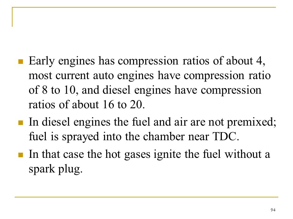 Early engines has compression ratios of about 4, most current auto engines have compression ratio of 8 to 10, and diesel engines have compression ratios of about 16 to 20.
