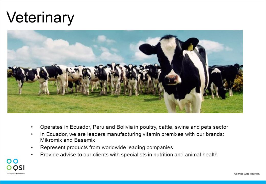 Veterinary Operates in Ecuador, Peru and Bolivia in poultry, cattle, swine and pets sector.