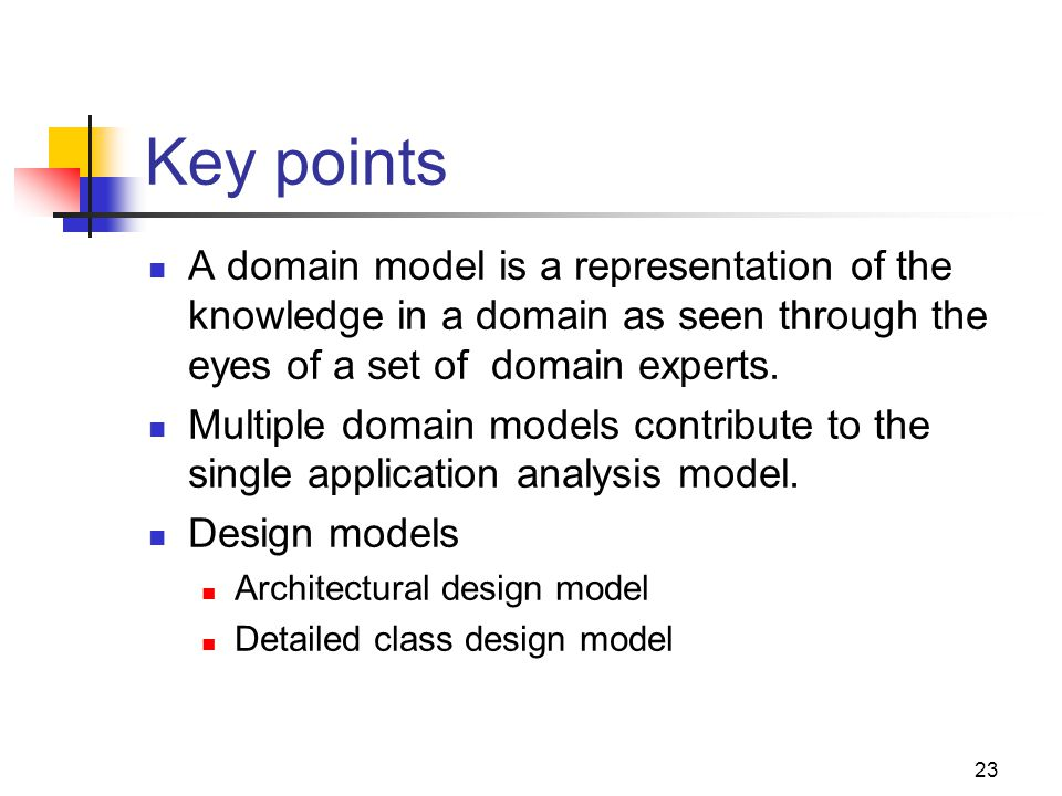 Key points A domain model is a representation of the knowledge in a domain as seen through the eyes of a set of domain experts.
