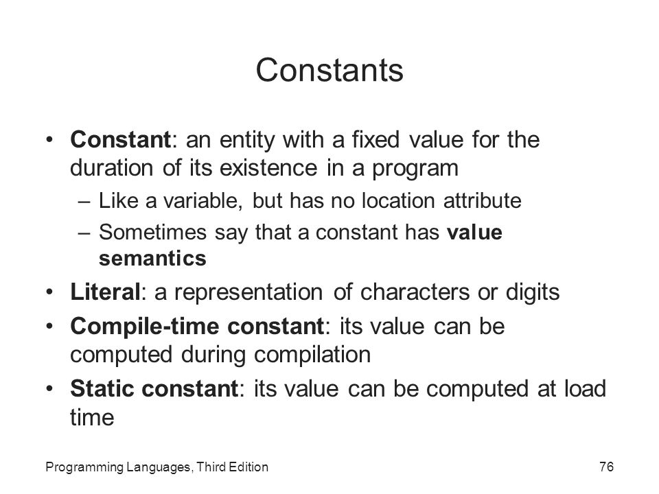 Constants Constant: an entity with a fixed value for the duration of its existence in a program. Like a variable, but has no location attribute.