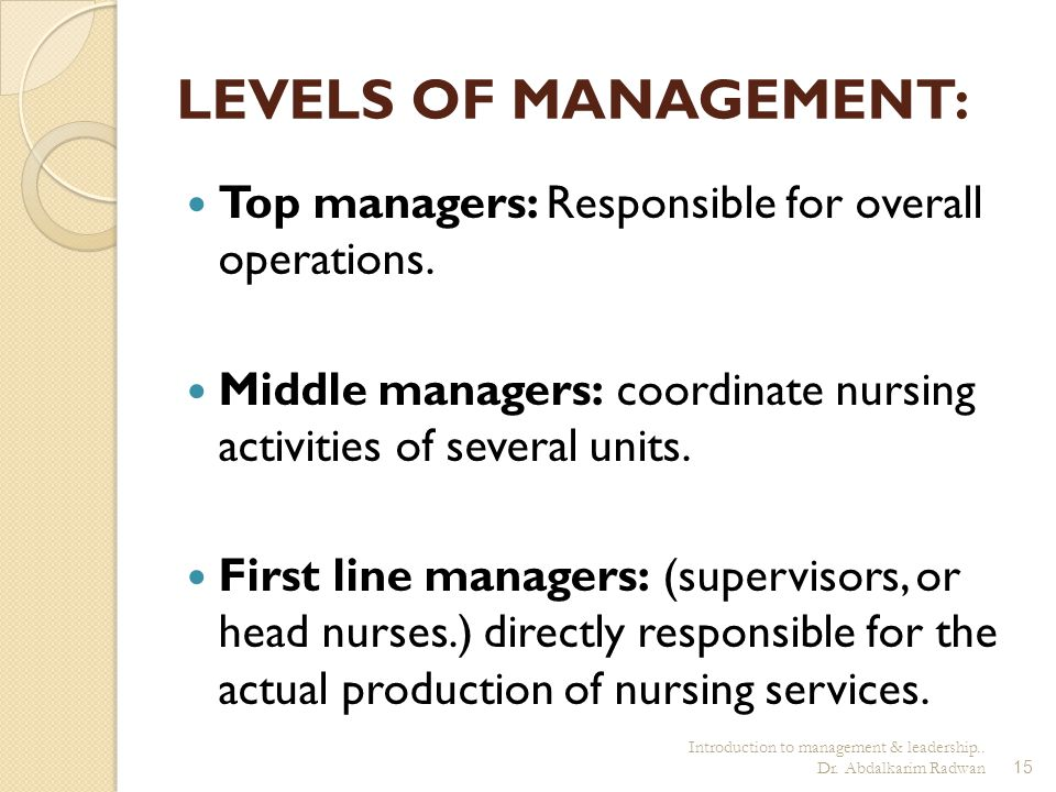 LEVELS OF MANAGEMENT: Top managers: Responsible for overall operations. Middle managers: coordinate nursing activities of several units.