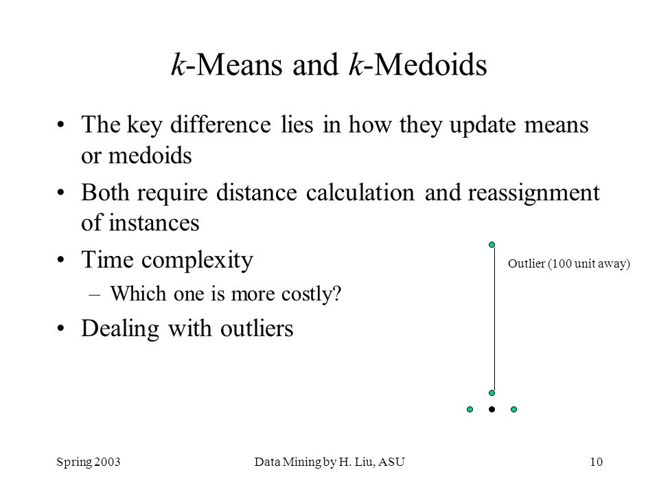 k-Means and k-Medoids The key difference lies in how they update means or medoids. Both require distance calculation and reassignment of instances.