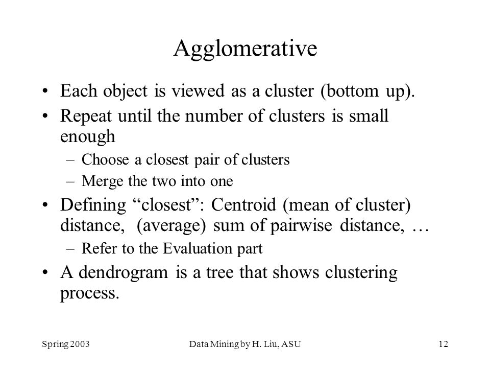 Agglomerative Each object is viewed as a cluster (bottom up).
