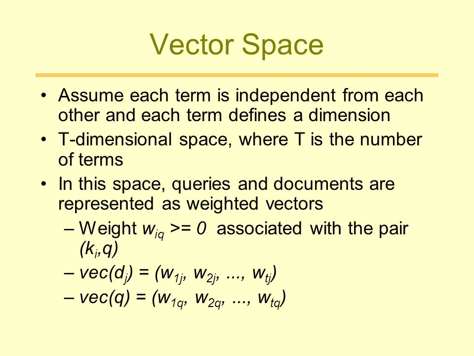 Vector Space Assume each term is independent from each other and each term defines a dimension. T-dimensional space, where T is the number of terms.