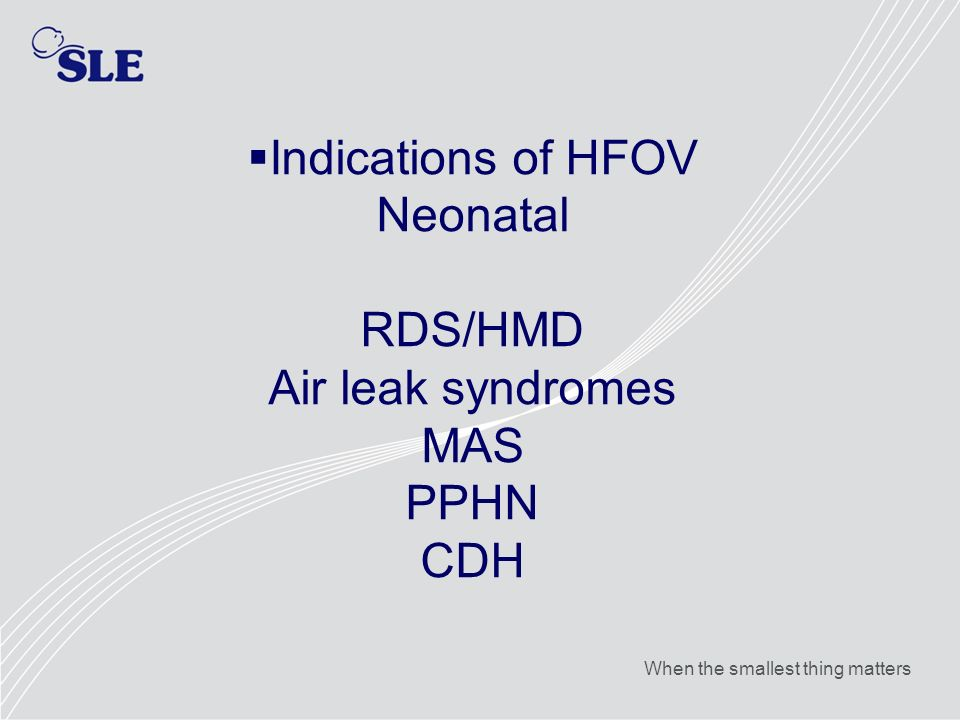 Indications of HFOV Neonatal RDS/HMD Air leak syndromes MAS PPHN CDH