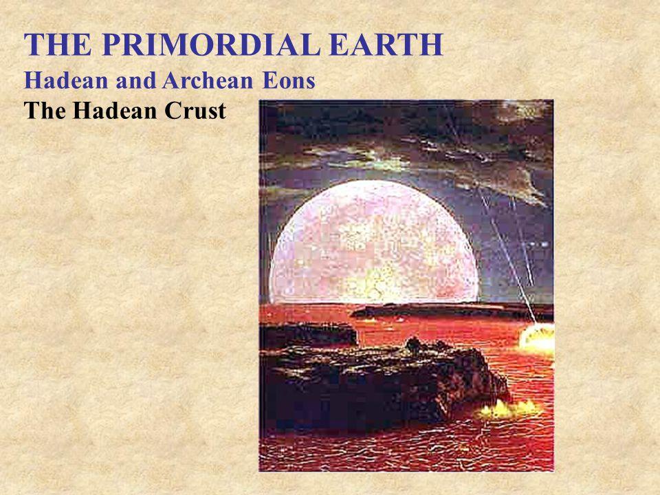 THE PRIMORDIAL EARTH Hadean and Archean Eons The Hadean Crust