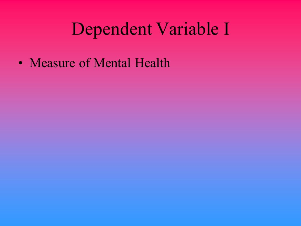 Dependent Variable I Measure of Mental Health