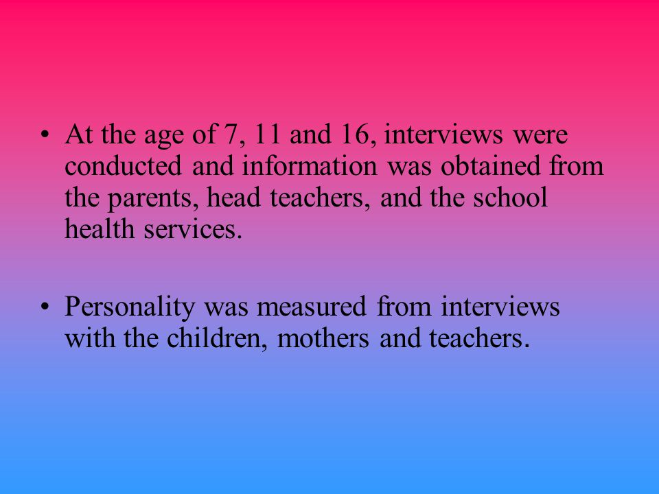 At the age of 7, 11 and 16, interviews were conducted and information was obtained from the parents, head teachers, and the school health services.