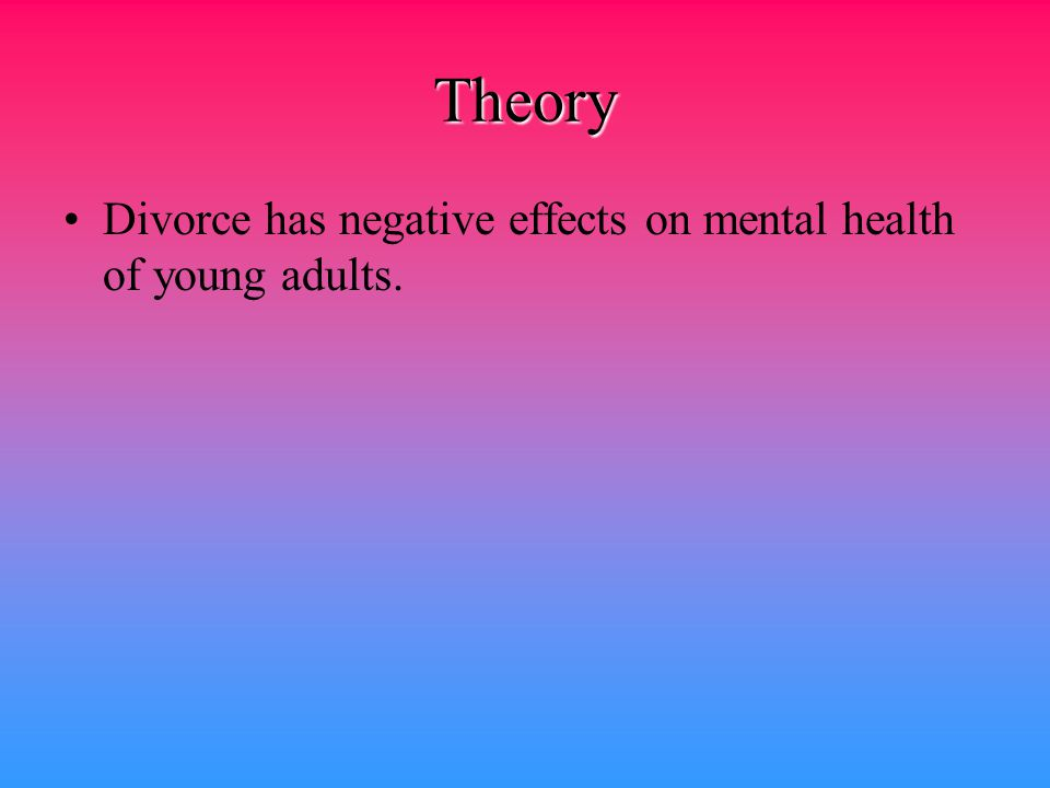 Theory Divorce has negative effects on mental health of young adults.