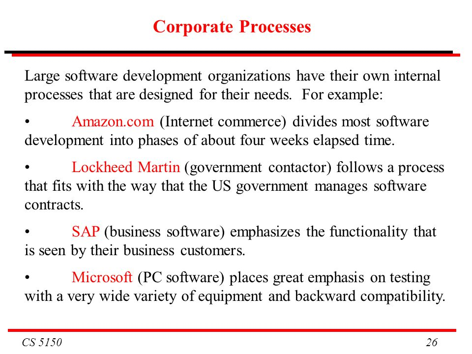 Corporate Processes Large software development organizations have their own internal processes that are designed for their needs. For example: