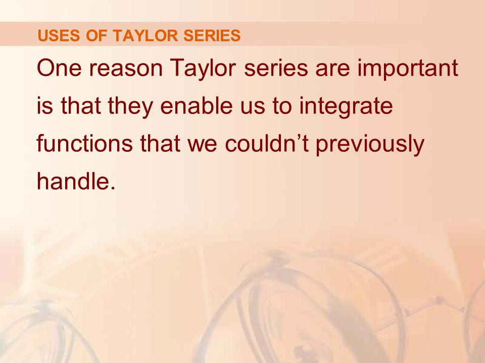 USES OF TAYLOR SERIES One reason Taylor series are important is that they enable us to integrate functions that we couldn't previously handle.