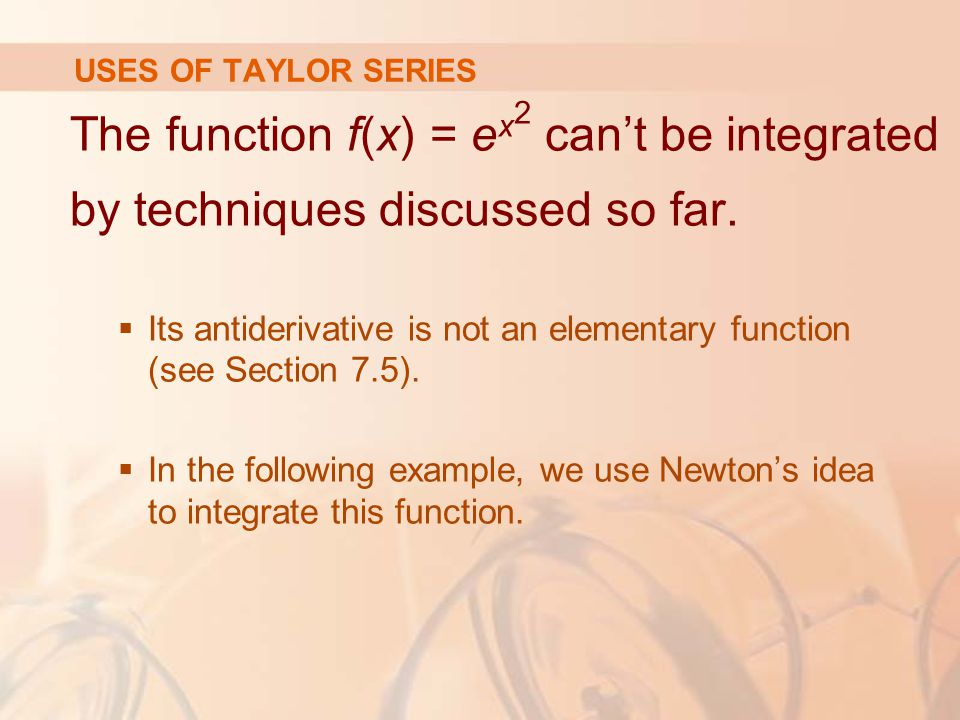USES OF TAYLOR SERIES The function f(x) = ex2 can't be integrated by techniques discussed so far.