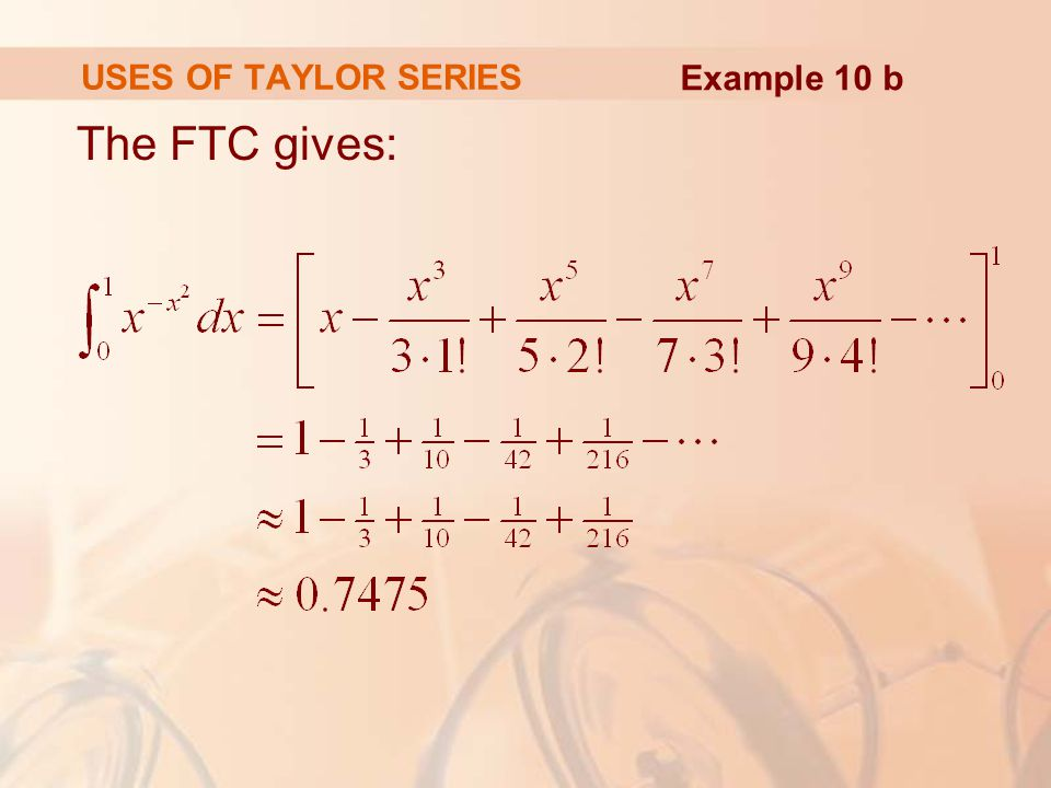 USES OF TAYLOR SERIES Example 10 b The FTC gives: