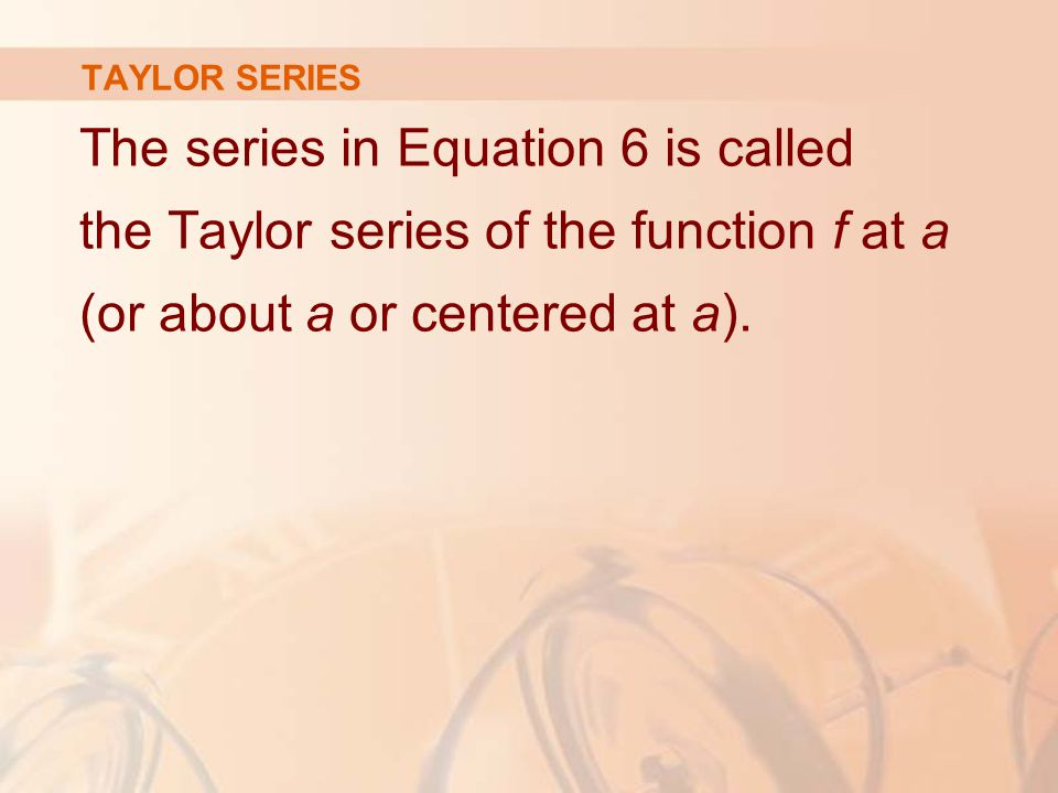 TAYLOR SERIES The series in Equation 6 is called the Taylor series of the function f at a (or about a or centered at a).