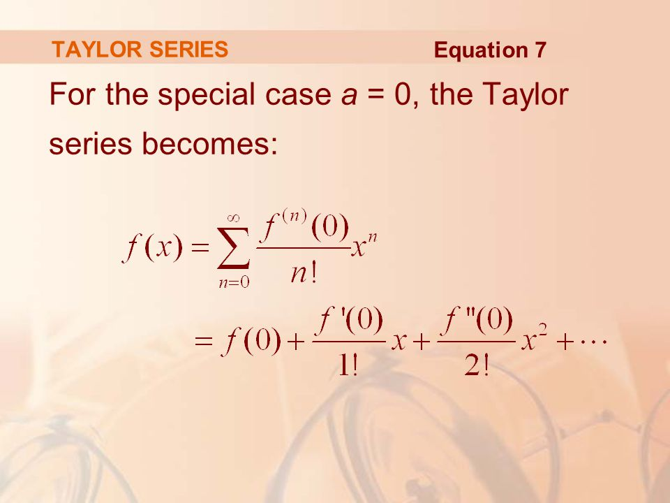 For the special case a = 0, the Taylor series becomes: