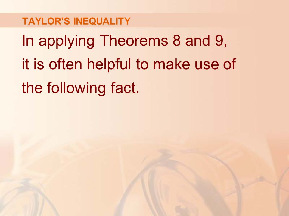 TAYLOR'S INEQUALITY In applying Theorems 8 and 9, it is often helpful to make use of the following fact.