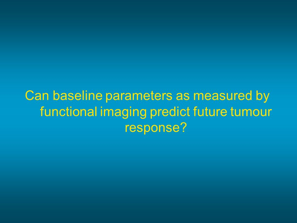 Can baseline parameters as measured by functional imaging predict future tumour response
