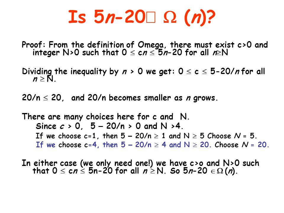 Is 5n-20Î W (n) Proof: From the definition of Omega, there must exist c>0 and integer N>0 such that 0 £ cn £ 5n-20 for all n³N.