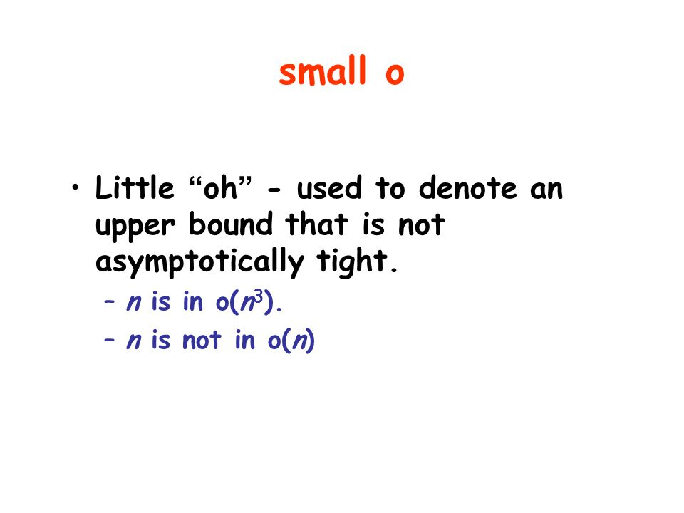 small o Little oh - used to denote an upper bound that is not asymptotically tight. n is in o(n3).