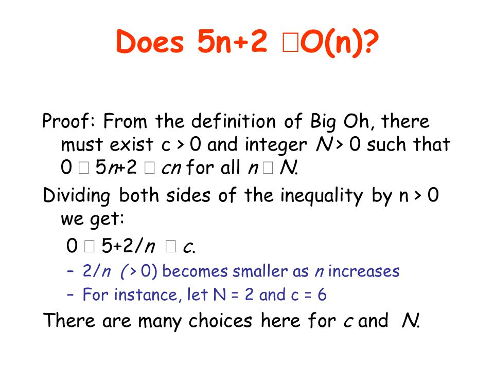Does 5n+2 ÎO(n) Proof: From the definition of Big Oh, there must exist c > 0 and integer N > 0 such that 0 £ 5n+2 £ cn for all n ³ N.