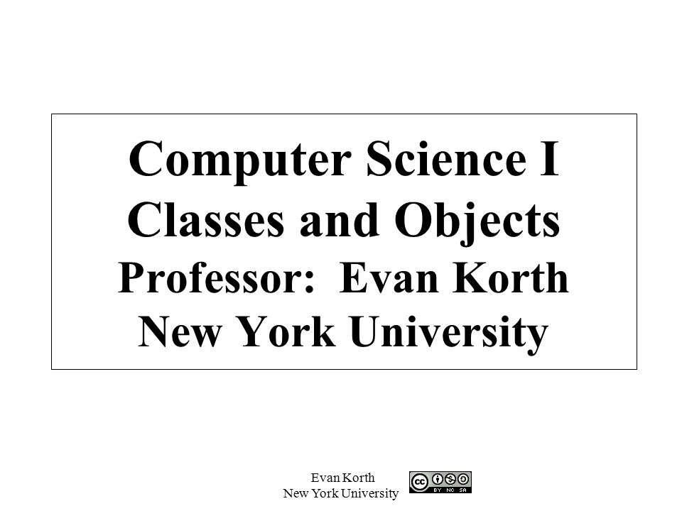 Computer Science I Classes and Objects Professor: Evan Korth New York University