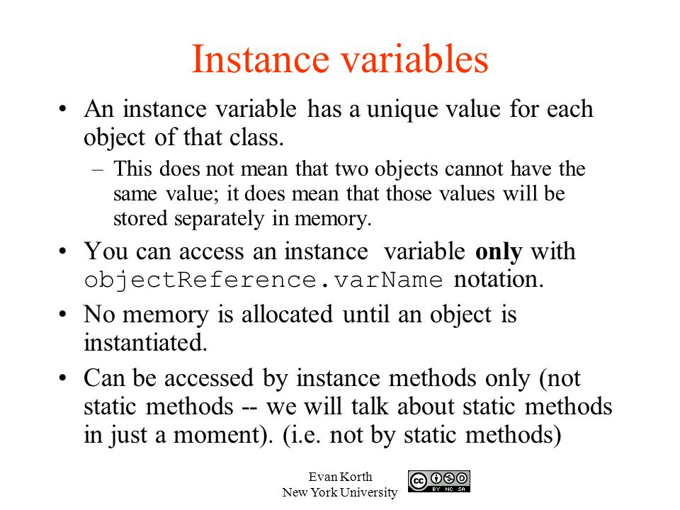 Instance variables An instance variable has a unique value for each object of that class.