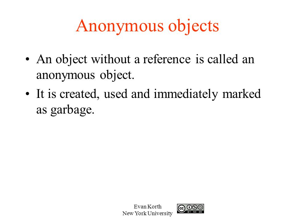 Anonymous objects An object without a reference is called an anonymous object. It is created, used and immediately marked as garbage.