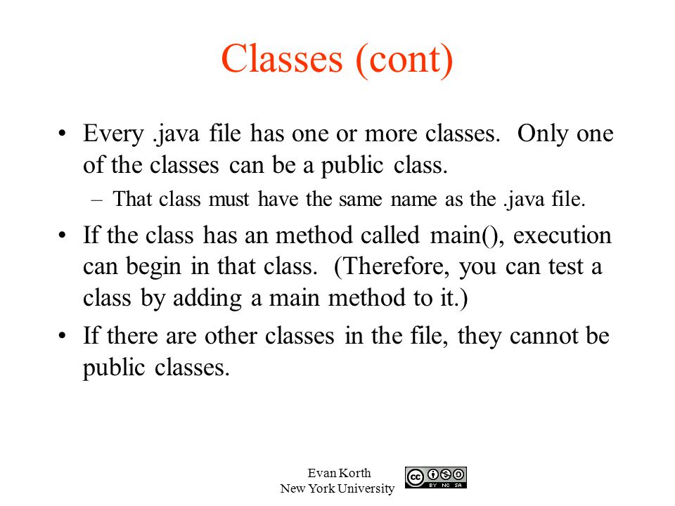 Classes (cont) Every .java file has one or more classes. Only one of the classes can be a public class.