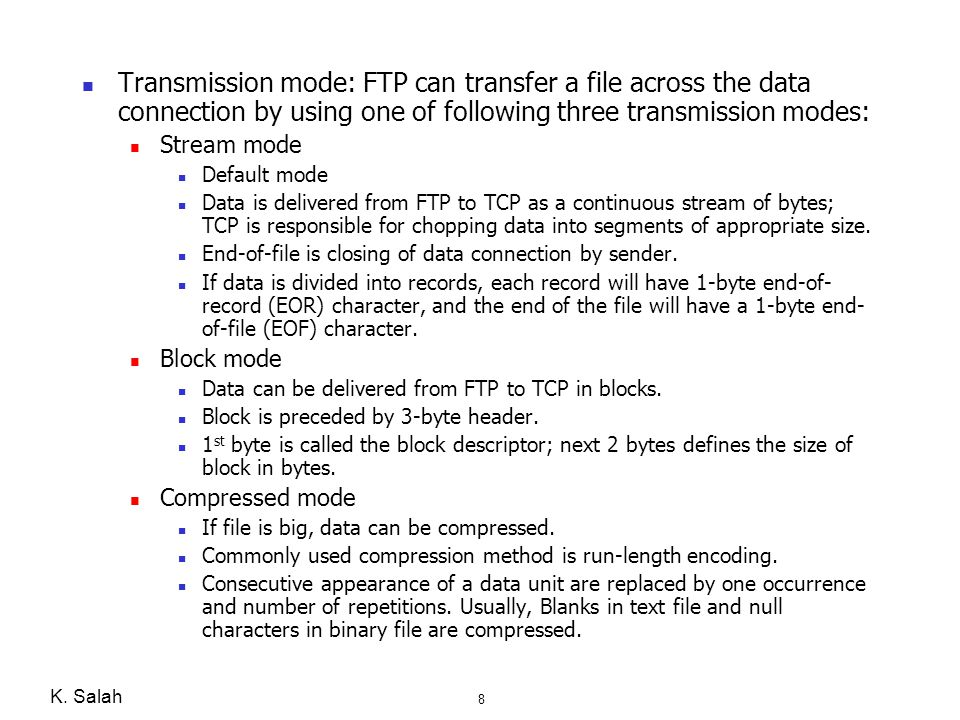 Transmission mode: FTP can transfer a file across the data connection by using one of following three transmission modes: