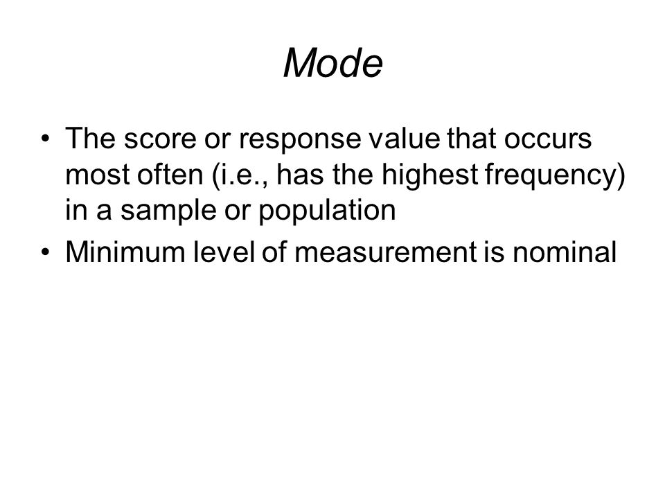 Mode The score or response value that occurs most often (i.e., has the highest frequency) in a sample or population.